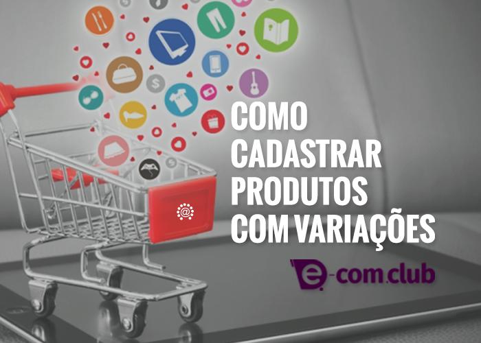 Como cadastrar produtos com variação em sua loja na plataforma e-com.club